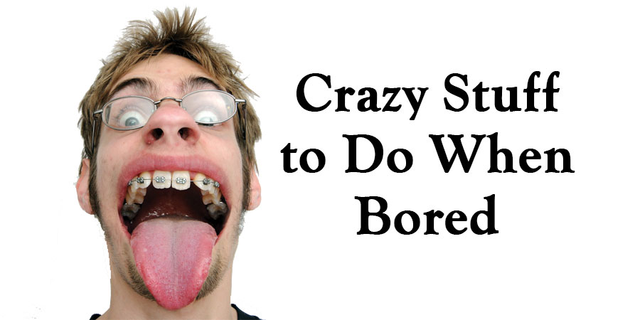 Crazy Stuff to Do When Bored