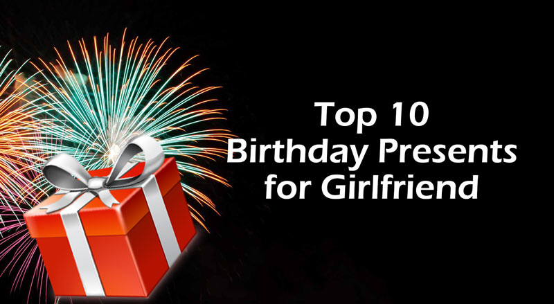 Top 10 Birthday Presents For Girlfriend